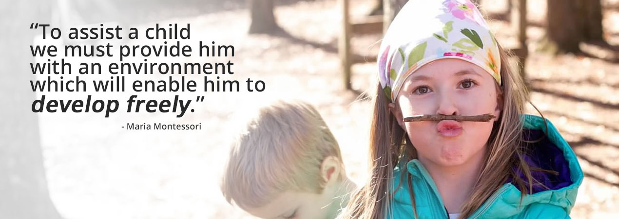 To assist a child we must provide him with an environment which will enable him to to develop freely. - Maria Montessori