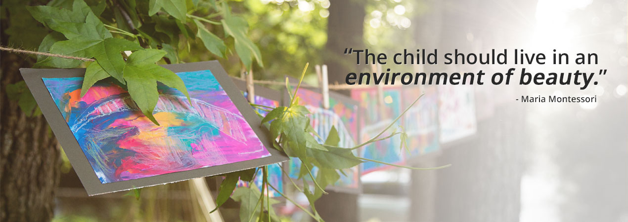 The child should live in an environment of beauty. - Maria Montessori
